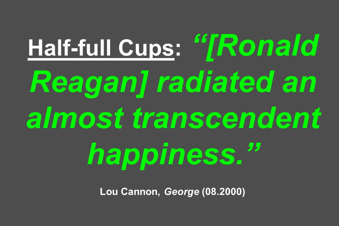 Half-full Cups: [Ronald Reagan] radiated an almost transcendent happiness. Lou Cannon, George (08.2000)